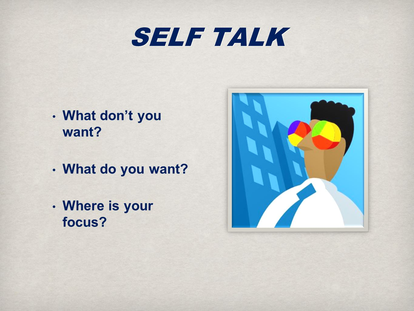 SELF TALK What don't you want What do you want Where is your focus