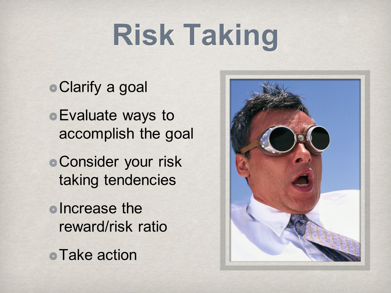 Risk Taking Clarify a goal Evaluate ways to accomplish the goal Consider your risk taking tendencies Increase the reward/risk ratio Take action