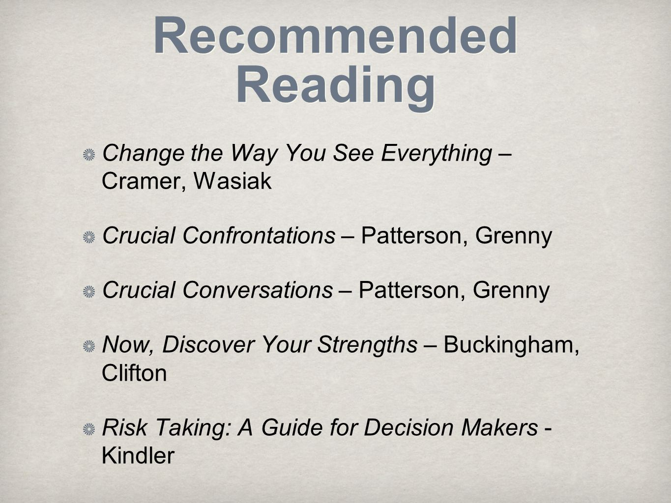 Recommended Reading Change the Way You See Everything – Cramer, Wasiak Crucial Confrontations – Patterson, Grenny Crucial Conversations – Patterson, Grenny Now, Discover Your Strengths – Buckingham, Clifton Risk Taking: A Guide for Decision Makers - Kindler