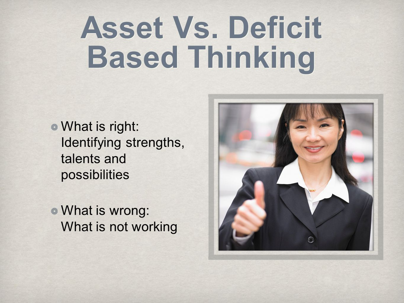 Asset Vs. Deficit Based Thinking What is right: Identifying strengths, talents and possibilities What is wrong: What is not working