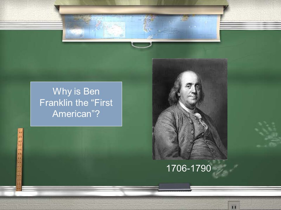 Why is Ben Franklin the First American 1706-1790
