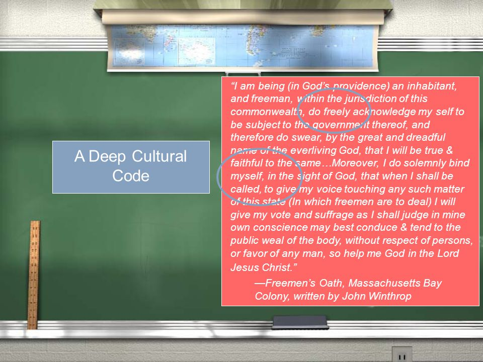 A Deep Code I am being (in God's providence) an inhabitant, and freeman, within the jurisdiction of this commonwealth, do freely acknowledge my self to be subject to the government thereof, and therefore do swear, by the great and dreadful name of the everliving God, that I will be true & faithful to the same…Moreover, I do solemnly bind myself, in the sight of God, that when I shall be called, to give my voice touching any such matter of this state (In which freemen are to deal) I will give my vote and suffrage as I shall judge in mine own conscience may best conduce & tend to the public weal of the body, without respect of persons, or favor of any man, so help me God in the Lord Jesus Christ. —Freemen's Oath, Massachusetts Bay Colony, written by John Winthrop A Deep Cultural Code