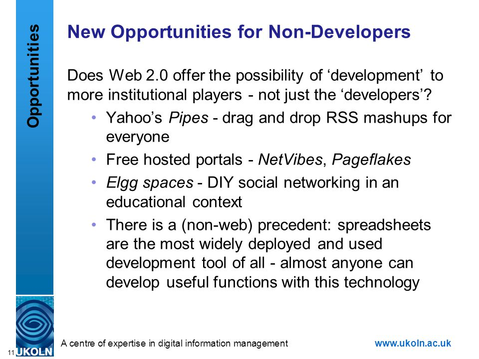 A centre of expertise in digital information managementwww.ukoln.ac.uk 11 New Opportunities for Non-Developers Does Web 2.0 offer the possibility of 'development' to more institutional players - not just the 'developers'.