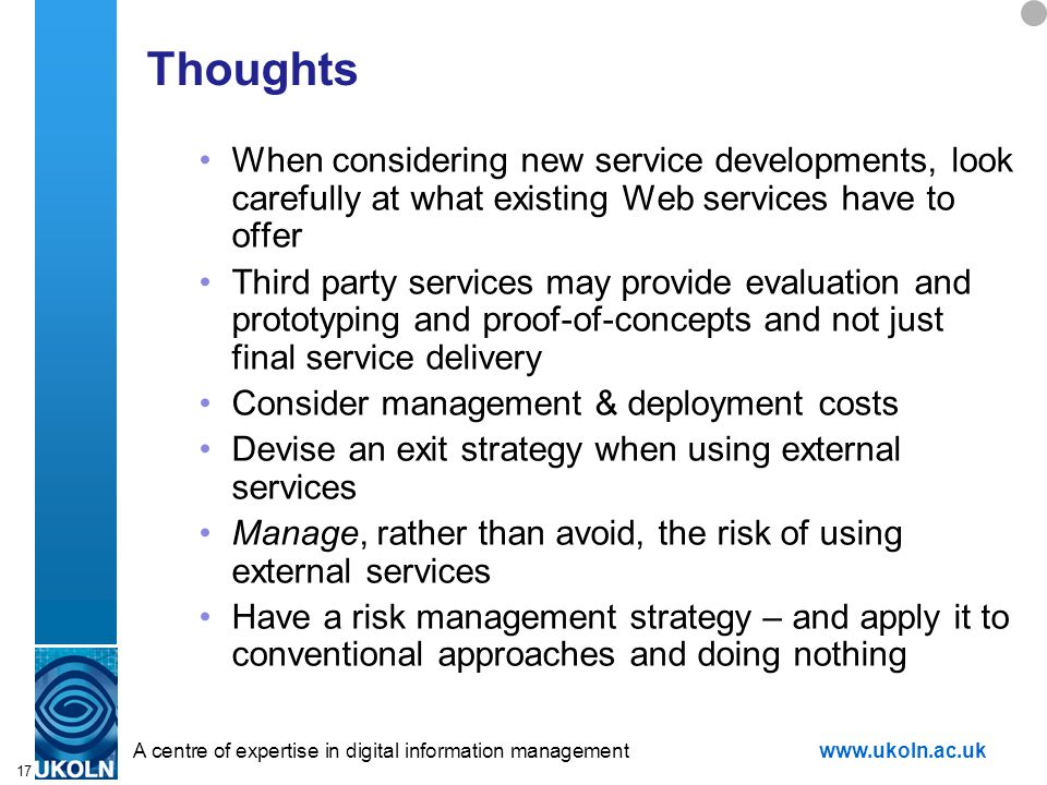 A centre of expertise in digital information managementwww.ukoln.ac.uk 17 Thoughts When considering new service developments, look carefully at what existing Web services have to offer Third party services may provide evaluation and prototyping and proof-of-concepts and not just final service delivery Consider management & deployment costs Devise an exit strategy when using external services Manage, rather than avoid, the risk of using external services Have a risk management strategy – and apply it to conventional approaches and doing nothing
