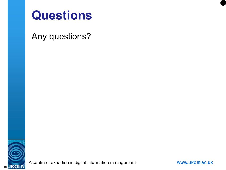 A centre of expertise in digital information managementwww.ukoln.ac.uk 18 Questions Any questions?