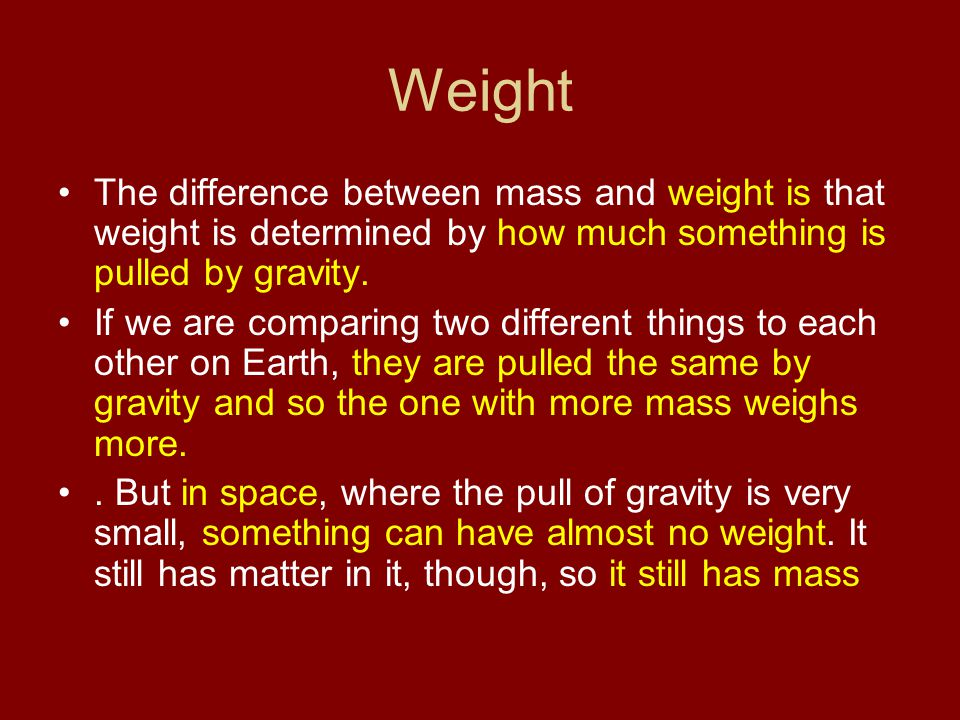 Weight The difference between mass and weight is that weight is determined by how much something is pulled by gravity. If we are comparing two differe