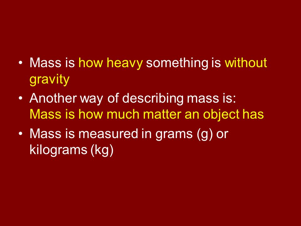 Mass is how heavy something is without gravity Another way of describing mass is: Mass is how much matter an object has Mass is measured in grams (g)