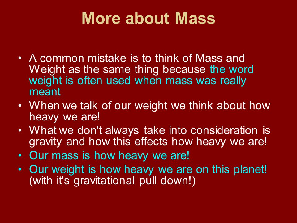 More about Mass A common mistake is to think of Mass and Weight as the same thing because the word weight is often used when mass was really meant Whe