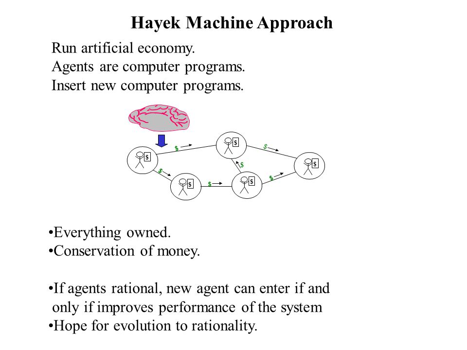 Hayek Machine Approach Run artificial economy. Agents are computer programs. Insert new computer programs. Everything owned. Conservation of money. If