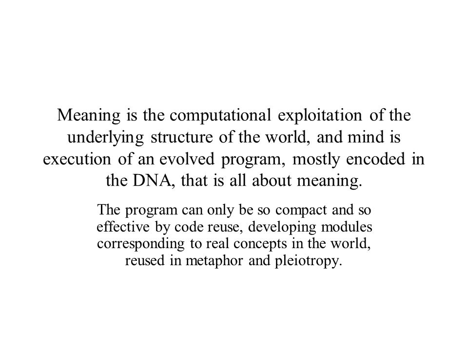 Meaning is the computational exploitation of the underlying structure of the world, and mind is execution of an evolved program, mostly encoded in the