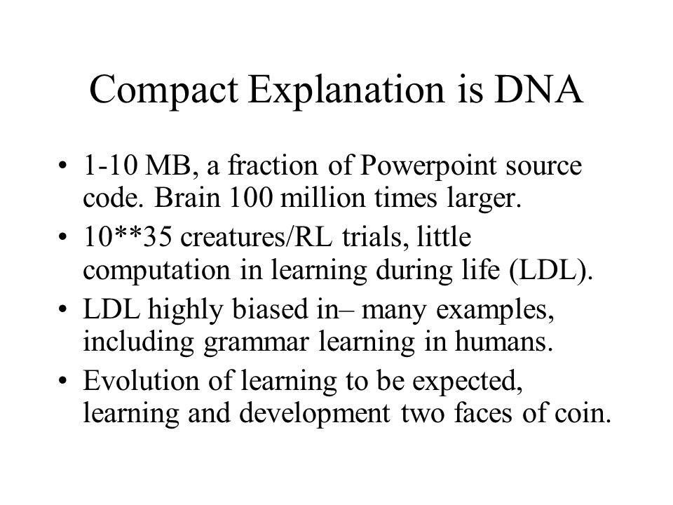 Compact Explanation is DNA 1-10 MB, a fraction of Powerpoint source code. Brain 100 million times larger. 10**35 creatures/RL trials, little computati