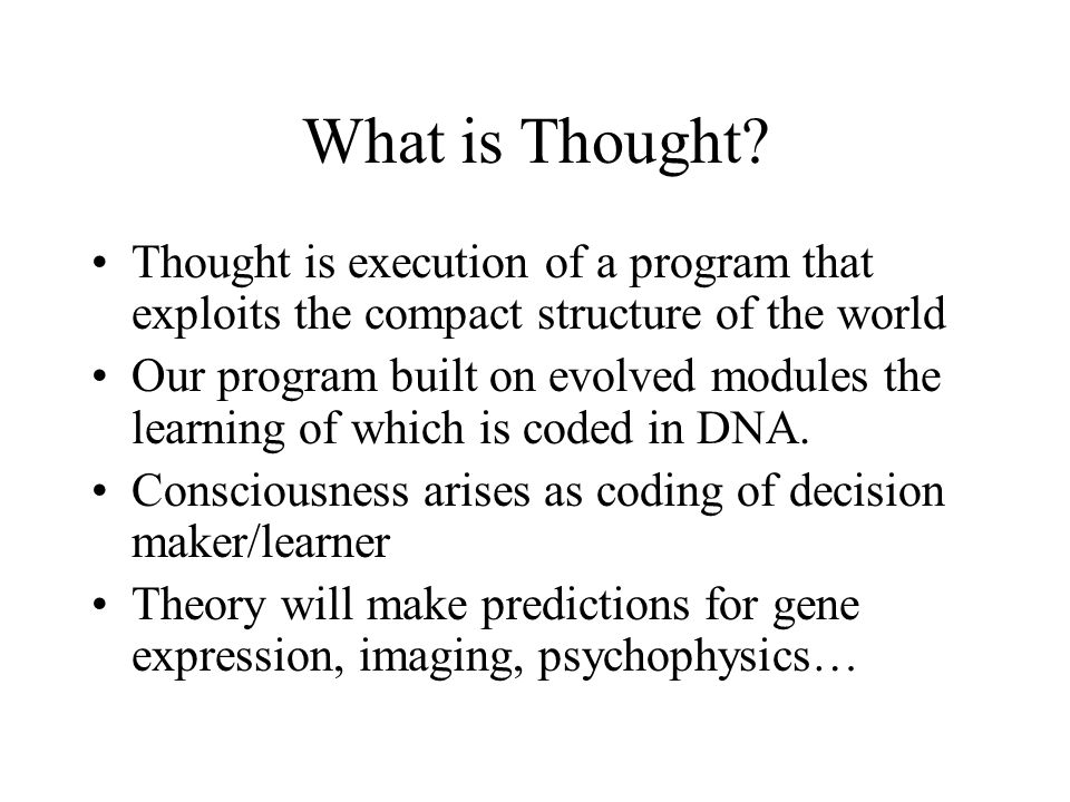 What is Thought? Thought is execution of a program that exploits the compact structure of the world Our program built on evolved modules the learning