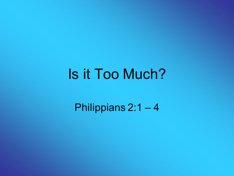 Is it Too Much? Philippians 2:1 – 4