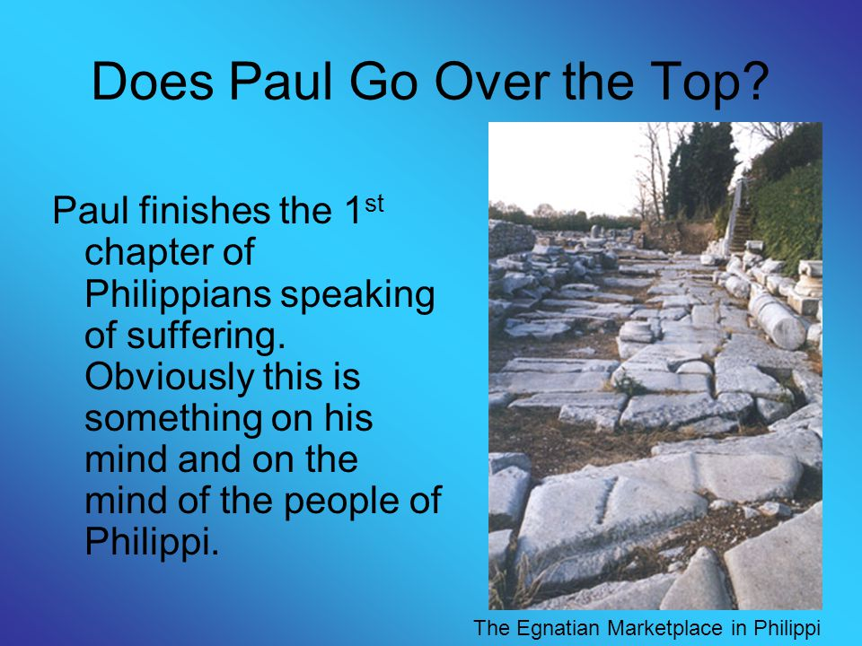 Does Paul Go Over the Top? Paul finishes the 1 st chapter of Philippians speaking of suffering. Obviously this is something on his mind and on the min