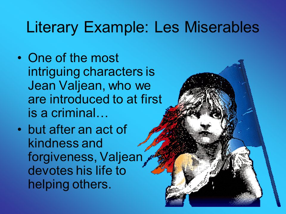 Literary Example: Les Miserables One of the most intriguing characters is Jean Valjean, who we are introduced to at first is a criminal… but after an