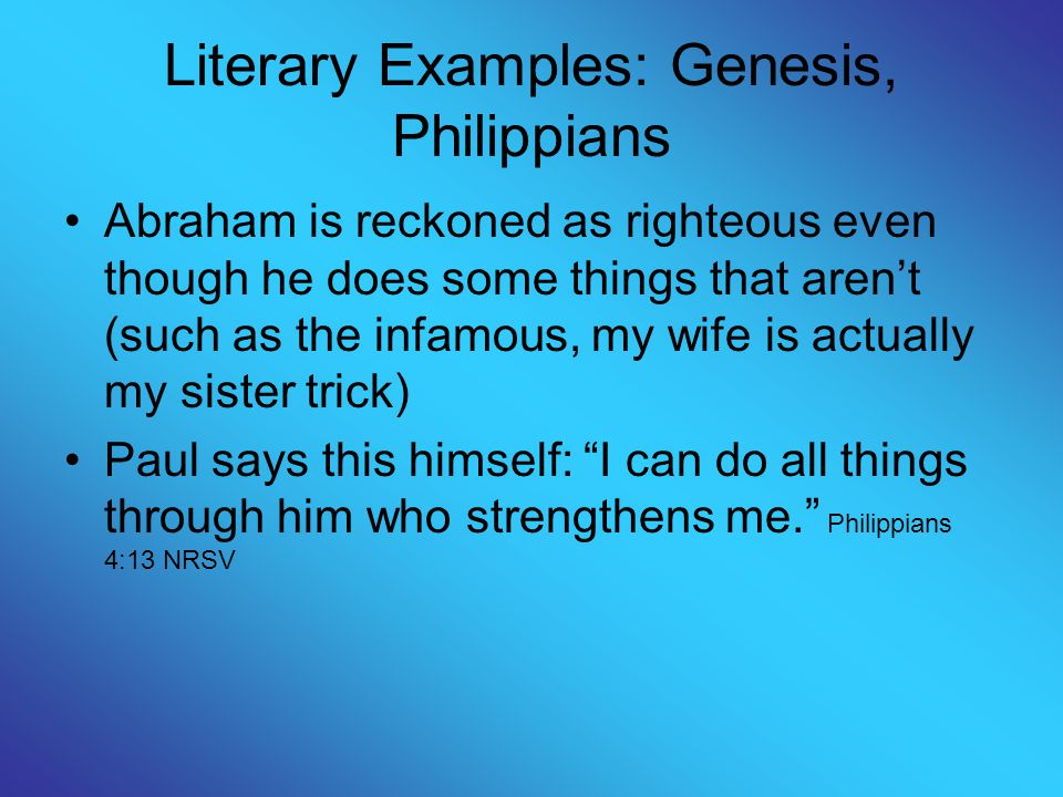 Literary Examples: Genesis, Philippians Abraham is reckoned as righteous even though he does some things that aren't (such as the infamous, my wife is