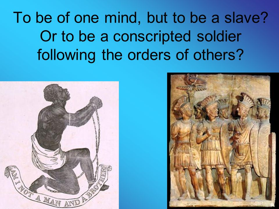 To be of one mind, but to be a slave? Or to be a conscripted soldier following the orders of others?