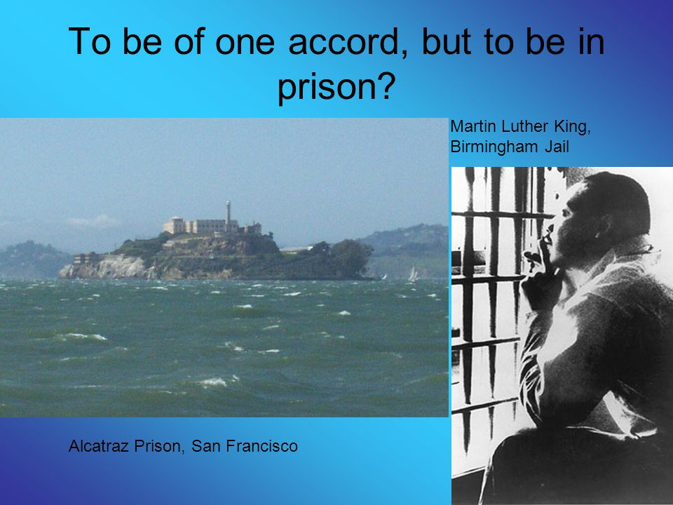 To be of one accord, but to be in prison? Martin Luther King, Birmingham Jail Alcatraz Prison, San Francisco