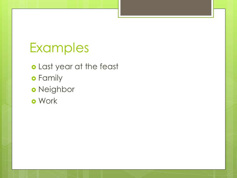 Examples  Last year at the feast  Family  Neighbor  Work