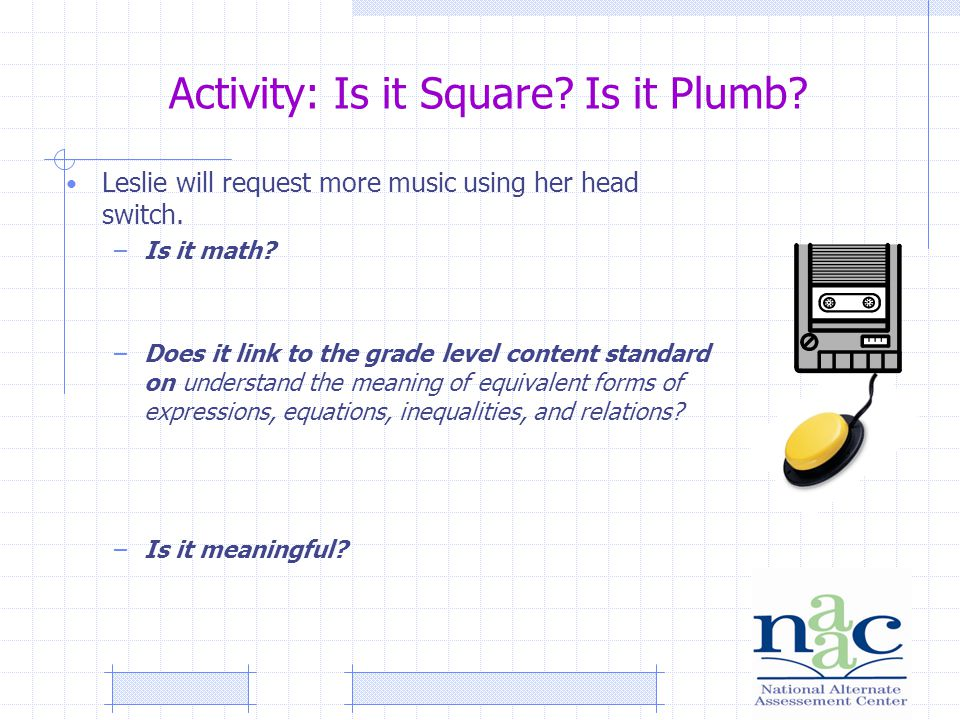 Activity: Is it Square. Is it Plumb. Leslie will request more music using her head switch.