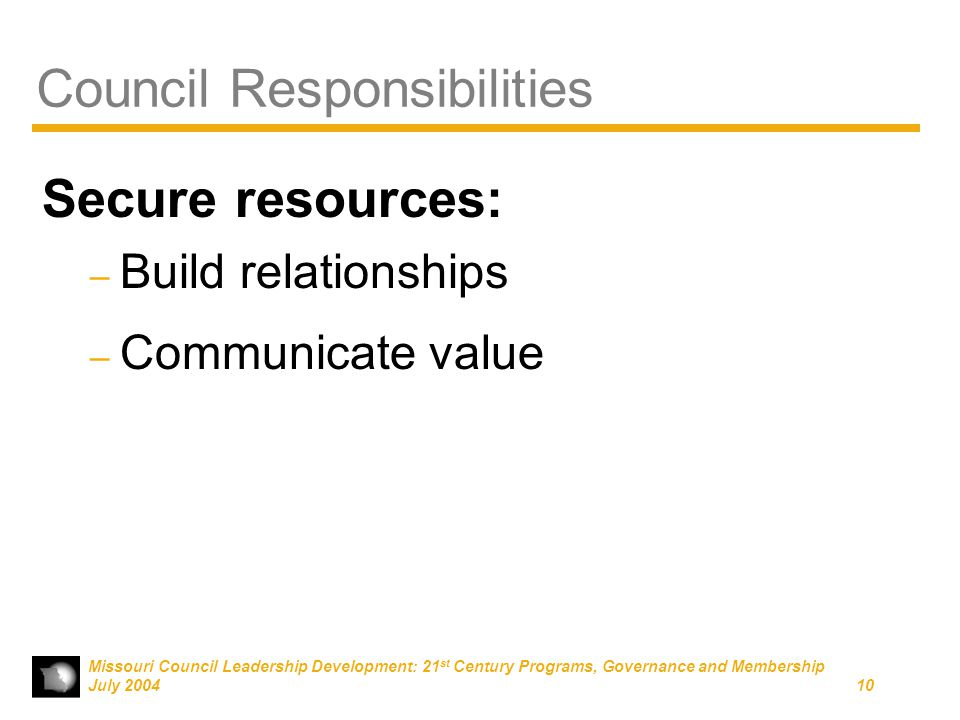 Missouri Council Leadership Development: 21 st Century Programs, Governance and Membership July 200410 Council Responsibilities Secure resources: – Build relationships – Communicate value