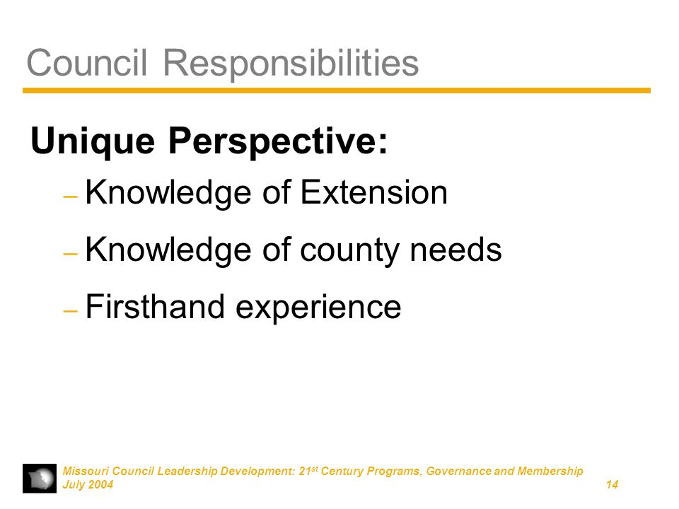 Missouri Council Leadership Development: 21 st Century Programs, Governance and Membership July 200414 Council Responsibilities Unique Perspective: – Knowledge of Extension – Knowledge of county needs – Firsthand experience