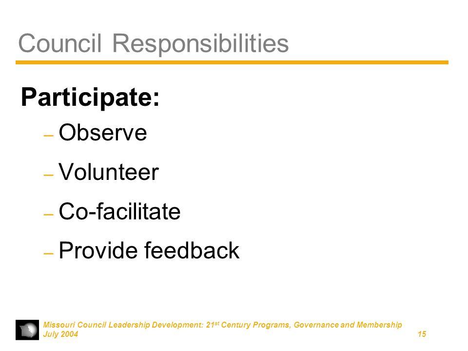 Missouri Council Leadership Development: 21 st Century Programs, Governance and Membership July 200415 Council Responsibilities Participate: – Observe – Volunteer – Co-facilitate – Provide feedback