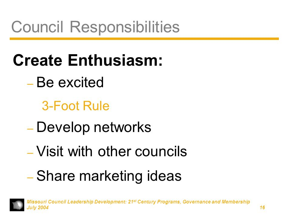 Missouri Council Leadership Development: 21 st Century Programs, Governance and Membership July 200416 Council Responsibilities Create Enthusiasm: – Be excited 3-Foot Rule – Develop networks – Visit with other councils – Share marketing ideas