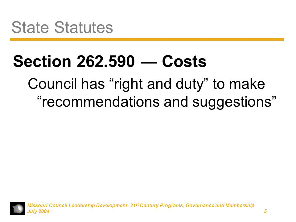 Missouri Council Leadership Development: 21 st Century Programs, Governance and Membership July 20045 State Statutes Section 262.590 — Costs Council has right and duty to make recommendations and suggestions
