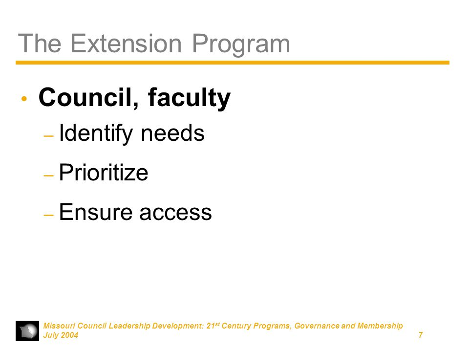 Missouri Council Leadership Development: 21 st Century Programs, Governance and Membership July 20047 The Extension Program Council, faculty – Identify needs – Prioritize – Ensure access
