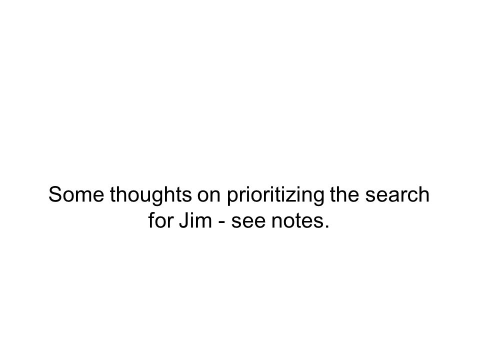 Basic ideas… Specify space of potential outcomes Focus on outcomes that assume that Jim is alive Assess likelihoods of key scenarios, conditioned on Jim being alive Work with experts on confidence regions for each of these scenarios Combine via model mixture (weighting by likelihood of each scenario).