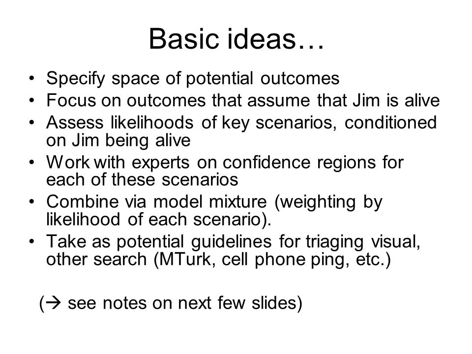 Basic ideas… Specify space of potential outcomes Focus on outcomes that assume that Jim is alive Assess likelihoods of key scenarios, conditioned on J