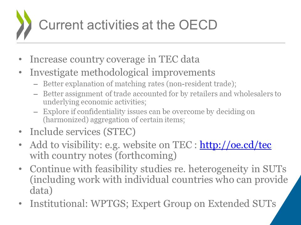 Current activities at the OECD Increase country coverage in TEC data Investigate methodological improvements – Better explanation of matching rates (non-resident trade); – Better assignment of trade accounted for by retailers and wholesalers to underlying economic activities; – Explore if confidentiality issues can be overcome by deciding on (harmonized) aggregation of certain items; Include services (STEC) Add to visibility: e.g.