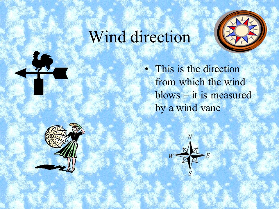 Wind Speed This tells us how strong the wind is. We can get a good ideas of this by looking at smoke and trees. The Beaufort scale is used to measure