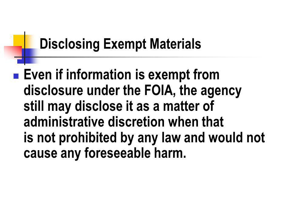 Disclosing Exempt Materials Even if information is exempt from disclosure under the FOIA, the agency still may disclose it as a matter of administrative discretion when that is not prohibited by any law and would not cause any foreseeable harm.