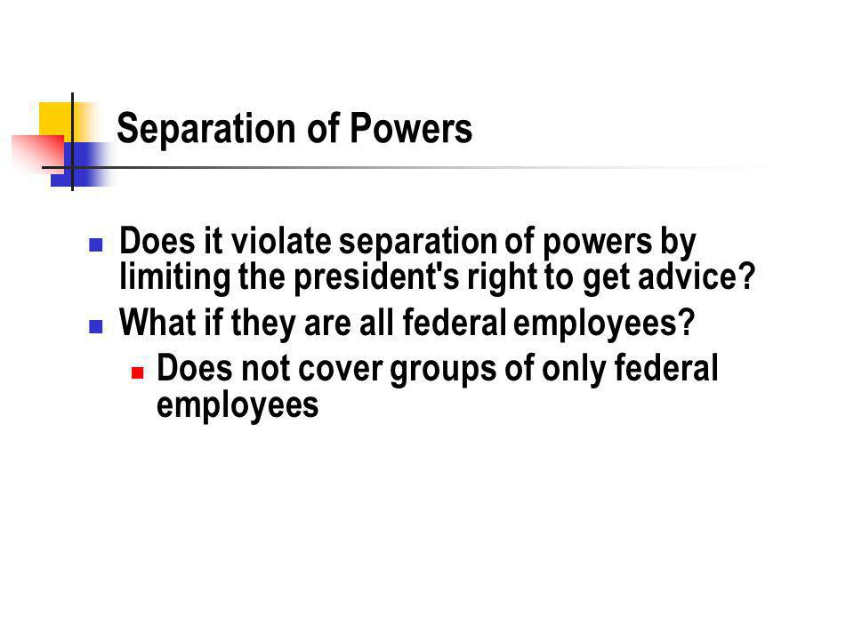 Separation of Powers Does it violate separation of powers by limiting the president s right to get advice.