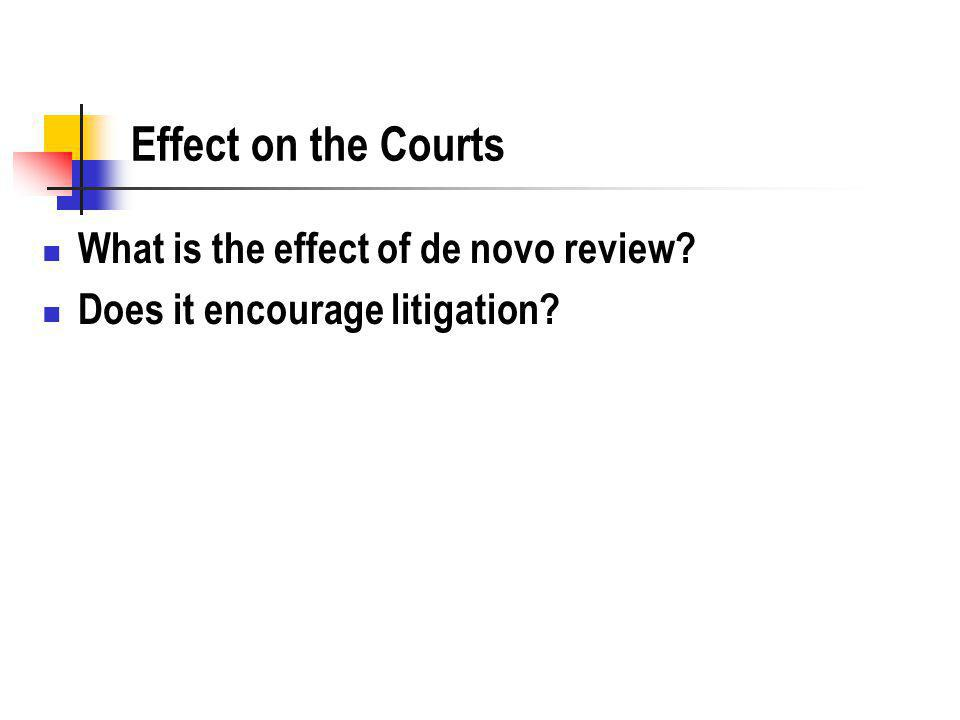 Effect on the Courts What is the effect of de novo review Does it encourage litigation