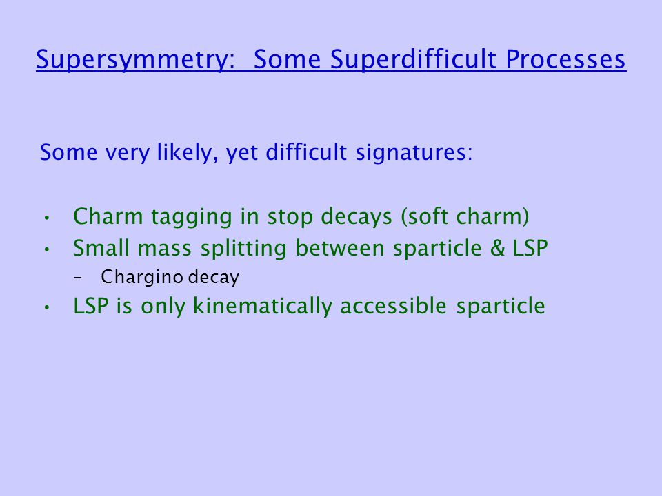 Supersymmetry: Some Superdifficult Processes Some very likely, yet difficult signatures: Charm tagging in stop decays (soft charm) Small mass splittin