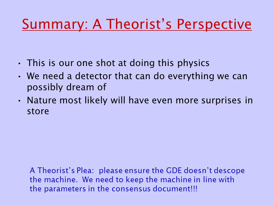 Summary: A Theorist's Perspective This is our one shot at doing this physics We need a detector that can do everything we can possibly dream of Nature most likely will have even more surprises in store A Theorist's Plea: please ensure the GDE doesn't descope the machine.