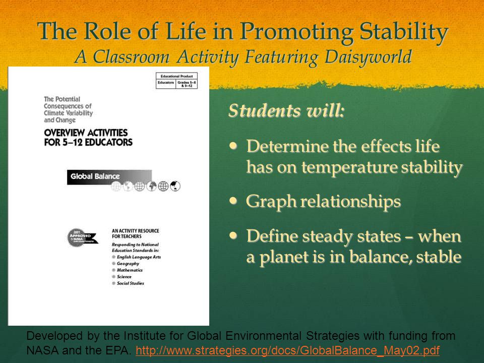 The Role of Life in Promoting Stability A Classroom Activity Featuring Daisyworld Developed by the Institute for Global Environmental Strategies with funding from NASA and the EPA.