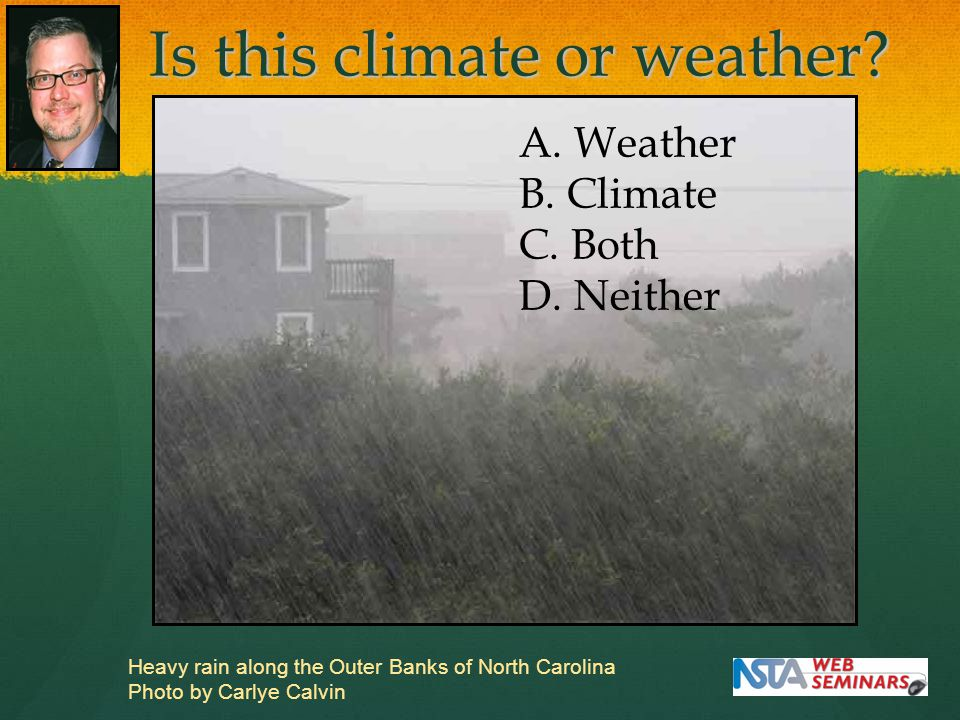Is this climate or weather? Heavy rain along the Outer Banks of North Carolina Photo by Carlye Calvin A. Weather B. Climate C. Both D. Neither