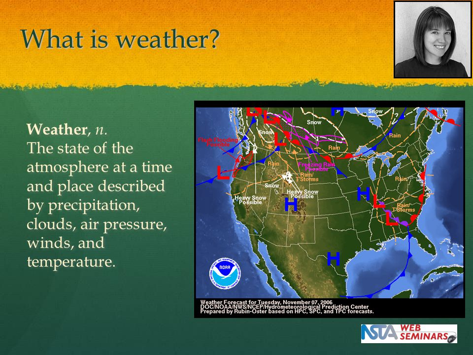 What is weather? Weather, n. The state of the atmosphere at a time and place described by precipitation, clouds, air pressure, winds, and temperature.