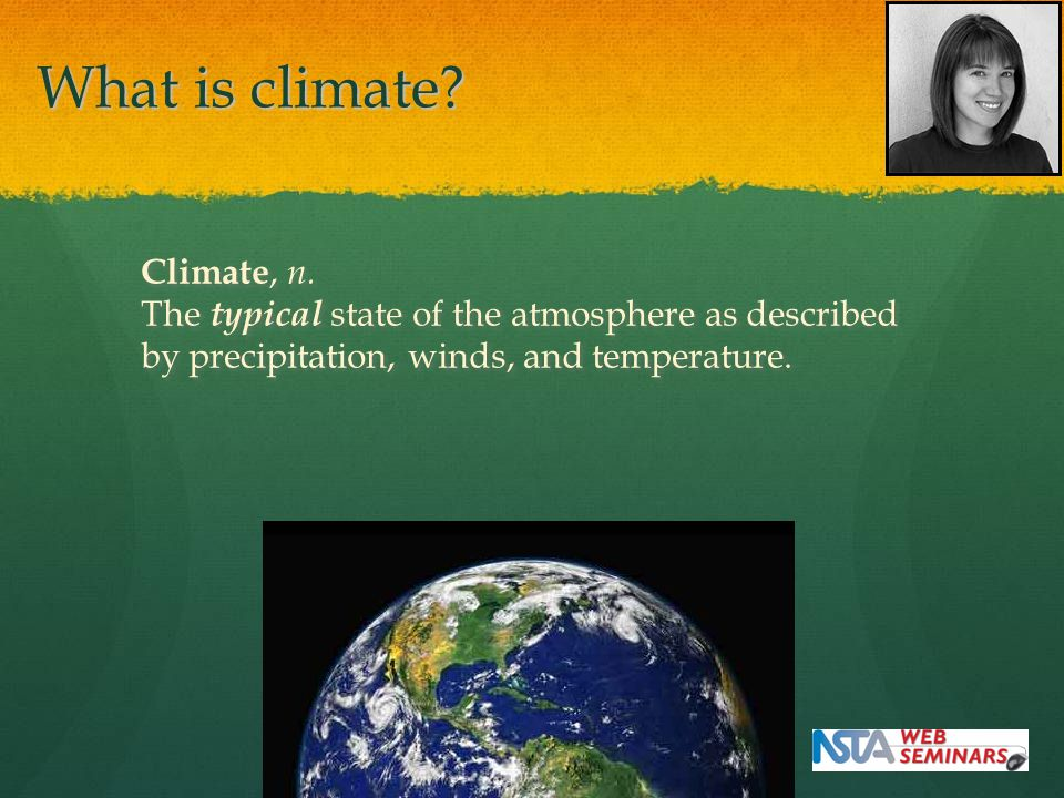 What is climate? Climate, n. The typical state of the atmosphere as described by precipitation, winds, and temperature. Climate, n. The typical state
