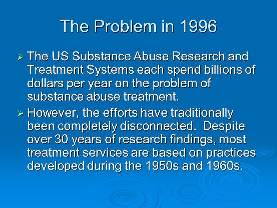 The Problem in 1996  The US Substance Abuse Research and Treatment Systems each spend billions of dollars per year on the problem of substance abuse treatment.