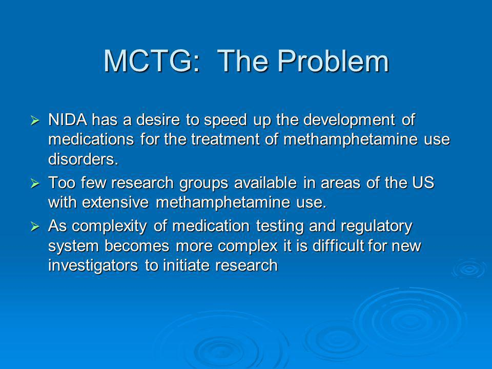 MCTG: The Problem  NIDA has a desire to speed up the development of medications for the treatment of methamphetamine use disorders.