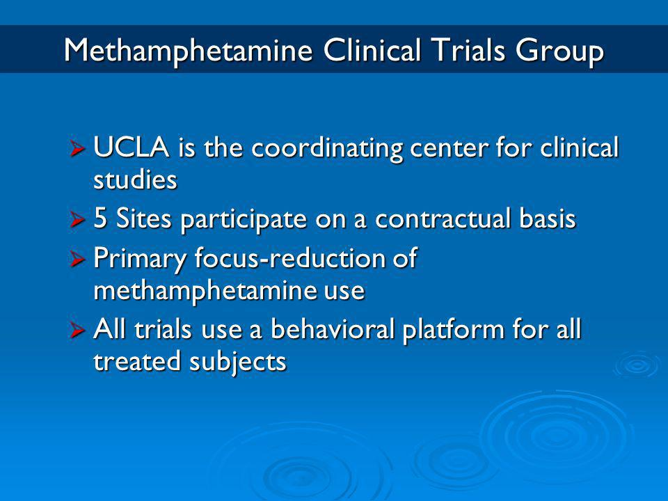 Methamphetamine Clinical Trials Group  UCLA is the coordinating center for clinical studies  5 Sites participate on a contractual basis  Primary focus-reduction of methamphetamine use  All trials use a behavioral platform for all treated subjects