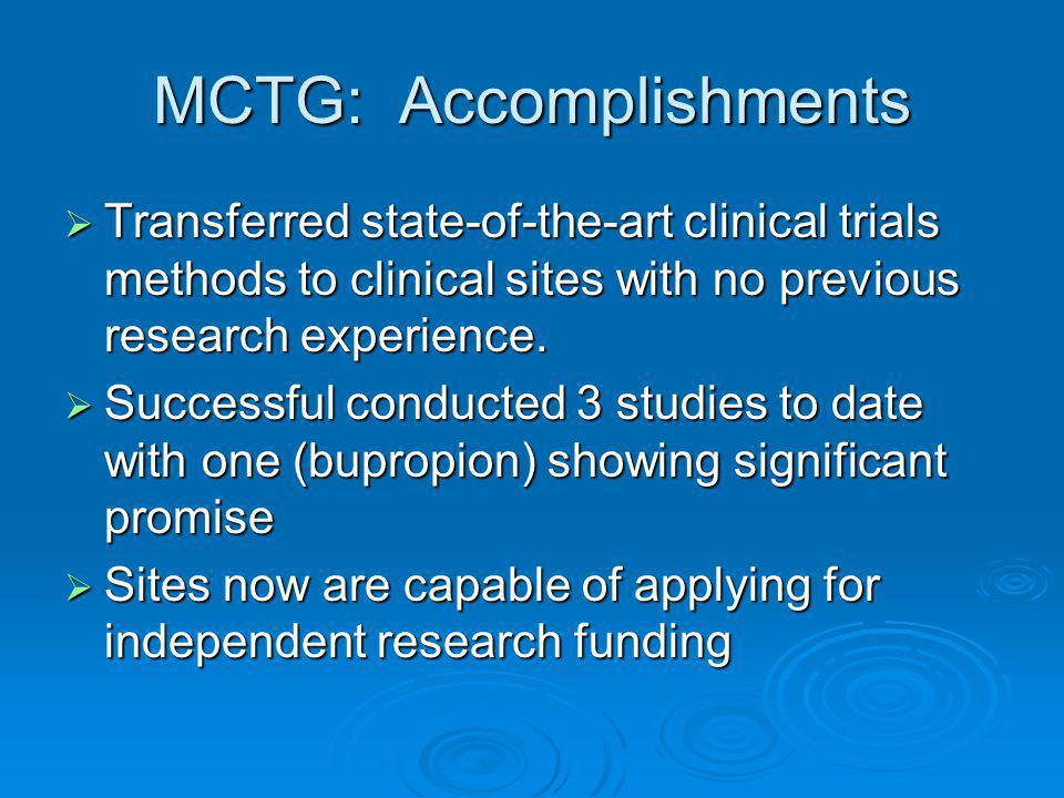 MCTG: Accomplishments  Transferred state-of-the-art clinical trials methods to clinical sites with no previous research experience.