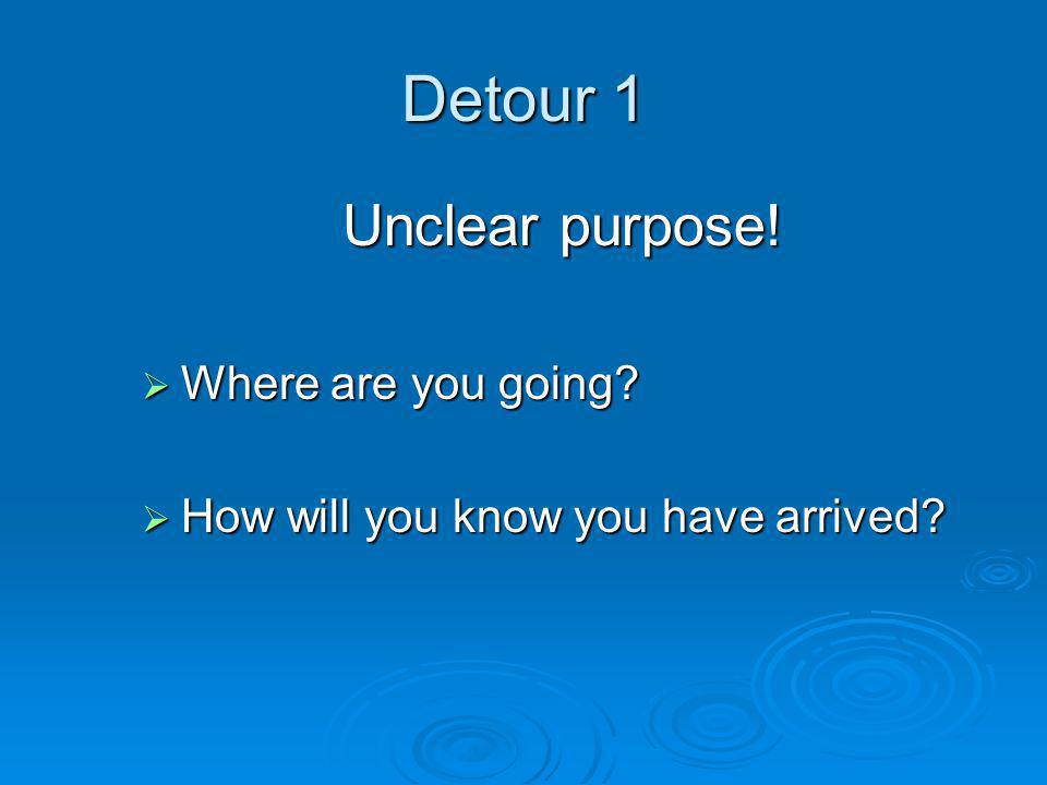 Detour 1 Unclear purpose!  Where are you going?  How will you know you have arrived?