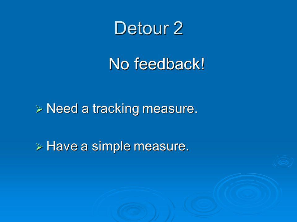 Detour 2 No feedback!  Need a tracking measure.  Have a simple measure.