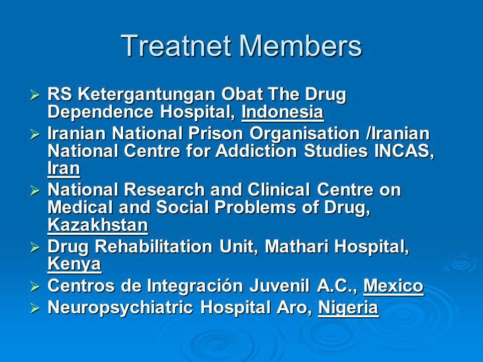Treatnet Members  RS Ketergantungan Obat The Drug Dependence Hospital, Indonesia  Iranian National Prison Organisation /Iranian National Centre for Addiction Studies INCAS, Iran  National Research and Clinical Centre on Medical and Social Problems of Drug, Kazakhstan  Drug Rehabilitation Unit, Mathari Hospital, Kenya  Centros de Integración Juvenil A.C., Mexico  Neuropsychiatric Hospital Aro, Nigeria
